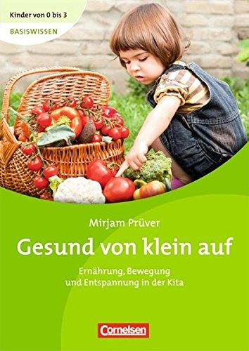 Kinder von 0 bis 3 Basiswissen: Gesund von klein auf: Ernährung, Bewegung und Entspannung in der Kita