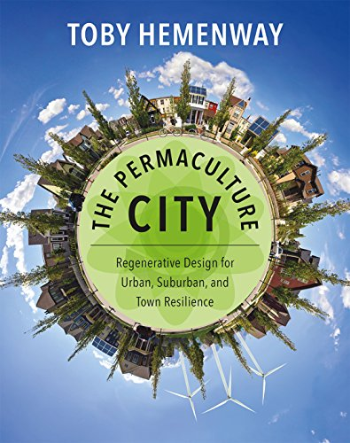 The Permaculture City  Regenerative Design For Urban  Suburban  And Town Resilience