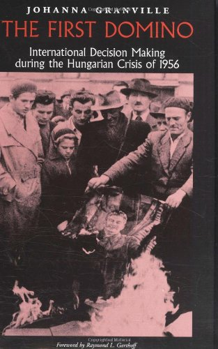 The First Domino: International Decision Making During the Hungarian Crisis of 1956 (Eastern European Studies, No. 26)