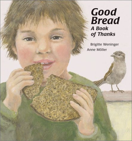 Good Bread: A Book of Thanks Brigitte Weninger and Anne Moller