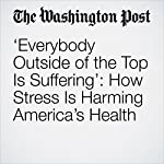 'Everybody Outside of the Top Is Suffering': How Stress Is Harming America's Health | Ana Swanson