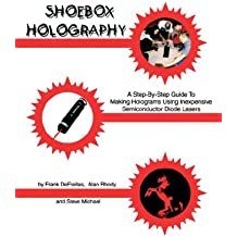 Shoebox Holography: A Step-By-Step Guide to Making Holograms Using Inexpensive Semiconductor Diode Lasers