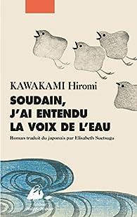Soudain, j'ai entendu la voix de l'eau par Hiromi Kawakami