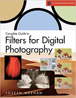 Complete Guide To Filters For Digital Photography A Lark Book Joseph R Meehan 0661741004476 Amazon Books