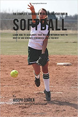 Joseph Correa (Certified Sports Nutritionist) - The Complete Guidebook To Exploiting Your Rmr In Softball: Learn How To Accelerate Your Resting Metabolic Rate To Drop Fat And Generate Lean Muscle While You Rest