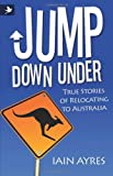 Jump down under - True Stories of Relocating to Australi, Iain Ayres, 190749863X