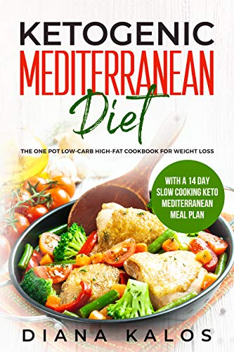 Ketogenic Mediterranean Diet: The One Pot Low-Carb High-Fat Cookbook For Weight Loss With a 14 Day Slow Cooking Keto Mediterranean Meal Plan by Diana Kalos