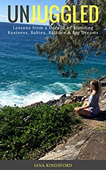UNJUGGLED: Lessons From a Decade of Blending Business, Babies, Balance and Big Dreams by [Kingsford, Jana]