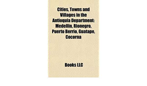 Cities, Towns and Villages in the Antioquia Department: Medellín, Rionegro, Puerto Berrío, Guatape, Cocorná: Amazon.es: Books LLC: Libros en idiomas ...
