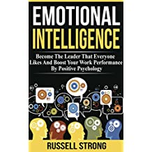 Emotional Intelligence: Become The Leader That Everyone Likes And Boost Your Work Performance By Positive Psychology (Leadership Development, Interpersonal ... Empathy, Professional Relationships)