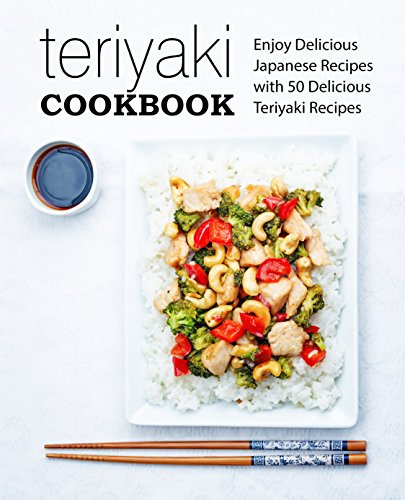 Teriyaki Cookbook: Enjoy Delicious Japanese Recipes with 50 Delicious Teriyaki Recipes (2nd Edition) by BookSumo Press