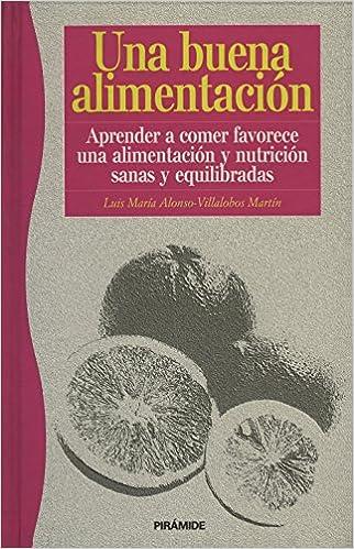Una buena alimentacion.Aprender a comer favorece una alimentacion y nutricion sanas y equilibradas (Spanish Edition): Luis Maria Alonso-Villalobos: ...