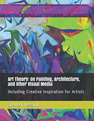Art Theory: On Painting, Architecture, and Other Visual Media: Including Creative Inspiration for (Painting Theory)