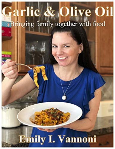 Garlic & Olive Oil: Bringing family together with food by Emily I. Vannoni
