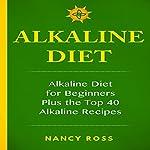 Alkaline Diet: Alkaline Diet For Beginners Plus the Top 40 Alkaline Recipes | Nancy Ross
