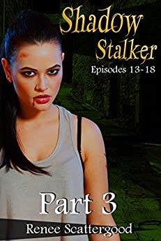 Shadow Stalker Part 3 (Episodes 13 - 18) (Shadow Stalker Bundles) by [Scattergood, Renee]