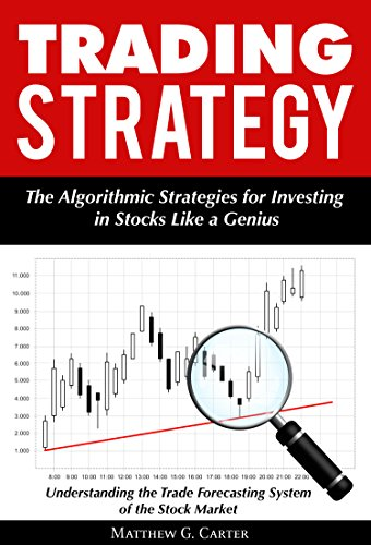Trading Strategy: The Algorithmic Strategies for Investing in Stocks Like a Genius; Understanding the Trade Forecasting System of the Stock Market