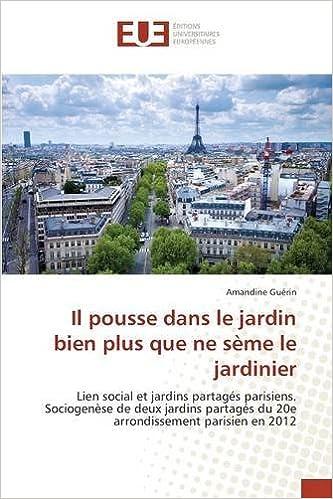 Il pousse dans le jardin bien plus que ne sème le jardinier: Lien social et jardins partagés parisiens. Sociogenèse de deux jardins partagés du 20e arrondissement parisien en 2012 pdf