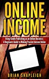 Online Income: Using Kindle Publishing As An Online Business: A Beginners Guide to Making Passive Income Online (online business ideas, online income streams, ... business startup, how to make money online)