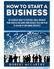 How to Start a Business: An Essential Guide to Starting a Small Business from Scratch and Going from Business Idea and Plan to Scaling Up and Hiring Employees