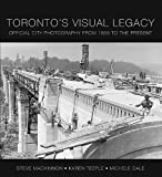 Toronto's Visual Legacy, Michele Dale and Steve MacKinnon, 1552774376