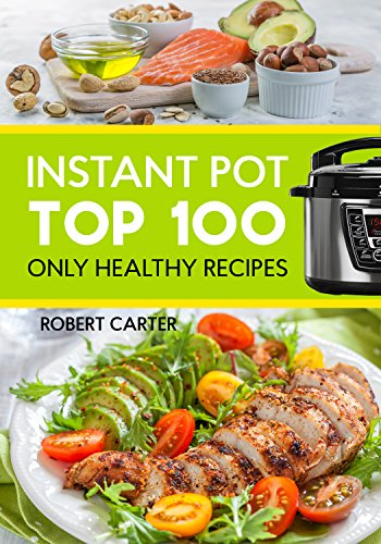 Instant Pot: Top 100 Only Healthy Recipes by Robert Carter