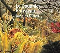 Le Douanier Rousseau : Jungles à Paris par Serge Lemoine
