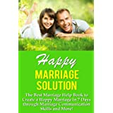 Marriage: Happy Marriage Solution!  - The Best Marriage Help Book To Create A Happy Marriage In 7 Days Through Marriage Communication Skills And More! ... Applied Psychology, Talk To People)