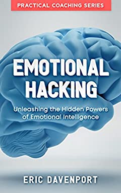 Emotional Hacking - Unleashing the Hidden Powers of Emotional Intelligence: How to Achieve More in Your Professional and Personal Life (Practical Coaching series with Emotional Intelligence EQ test)