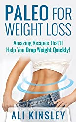 Paleo for Weight Loss: Amazing Recipes That'll Help You Drop Weight Quickly!