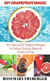 DIY Grapefruit Magic: 40+ Natural DIY Grapefruit Recipes for Eating, Cleaning, Beauty and Healthy Living