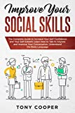 Improve Your Social Skills: The Complete Guide to Increase Your Self Confidence and Your Self Esteem. Learn How to Talk to Anyone and Improve Your Conversation. Understand the Body Language