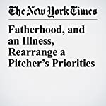 Fatherhood, and an Illness, Rearrange a Pitcher's Priorities | Tyler Kepner