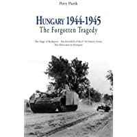 Hungary, 1944-45, the Forgotten Tragedy: Germany's Final Offensives During World War II