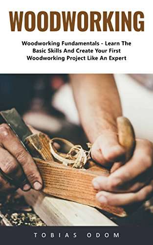 Woodworking: Woodworking Fundamentals - Learn The Basic Skills And Create Your First Woodworking Project Like An Expert! by [Odom, Tobias ]