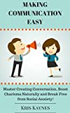 Making Communication Easy: Master Creating Conversation, Boost Charisma Naturally and Break Free from Social Anxiety!