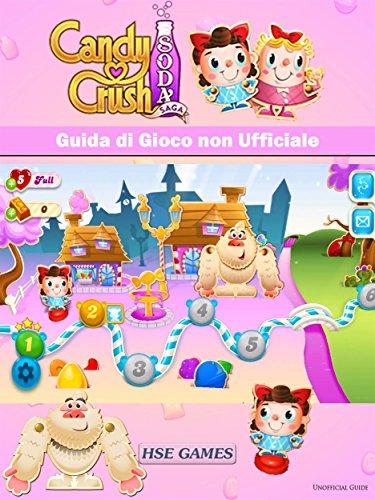 Candy Crush Soda Saga Guida Di Gioco Non Ufficiale (Italian Edition)