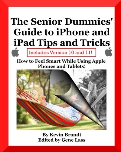 The Senior Dummies' Guide to iPhone and iPad Tips and Tricks: How to Feel Smart While Using Apple Phones and Tablets (Senior Dummies' Guides) (Volume 5)