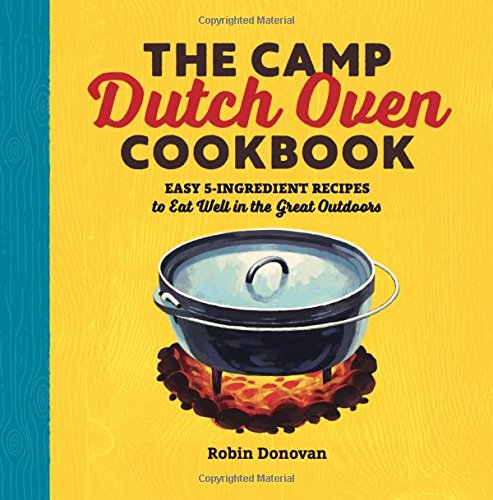 The Camp Dutch Oven Cookbook: Easy 5-Ingredient Recipes to Eat Well in the Great Outdoors (Lodge Camp Dutch Oven Cooking 101 Cookbook)