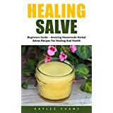 Healing Salve: Beginners Guide – Amazing Homemade Herbal Salves Recipes for Healing and Health! (Homemade Solutions For Health And Beauty, Healing Salve Recipes)