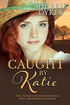 Caught By Katie (For Better Or For Worse Mail Order Brides Series  ( Stand Alone Books, Short Story, Christian Romance) Book 1) by [Dykes, Sherrie]