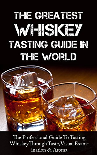 The Greatest Whiskey Tasting Guide In The World: The Professional Guide To Tasting Whiskey Through Taste, Visual Examination & Aroma by Sonia Maxwell