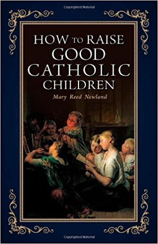 Book How to Raise Good Catholic Children by Mary Reed Newland (2004-03-01)