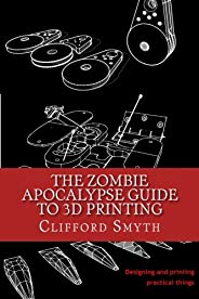 The Zombie Apocalypse Guide to 3D printing: Designing and printing practical objects