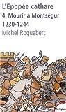 L'épopée cathare : Tome 4, Mourir à Montségur 1230-1244 par Roquebert