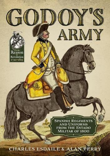 British Army Cavalry Regiments - Godoy's Army: Spanish Regiments and Uniforms from the Estado Militar of 1800 (From Reason to Revolution)