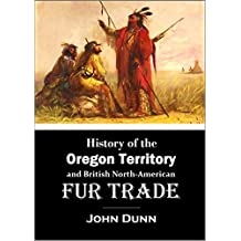History of the Oregon Territory and British North-American Fur Trade (1844): With an Account of the Habits and Customs of the Principal Native Tribes on the Northern Continent
