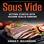 Sous Vide: Getting Started with Vacuum-Sealed Cooking | Sarah P. Williamson