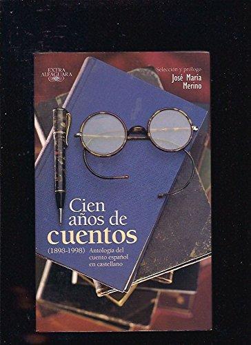 Cien Anos De Cuentos (1898-1998): Antologia del Cuento Espanol en Castellano