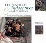 Topiaries, Indoor Trees and Floral Displays: Stunning Structures from Flowers, Foliage and Fruit (Gifts from Nature Series)